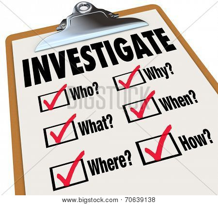 Investigate word on a checklist asking questions who, what, where, when, why and how as basic facts in an investigation