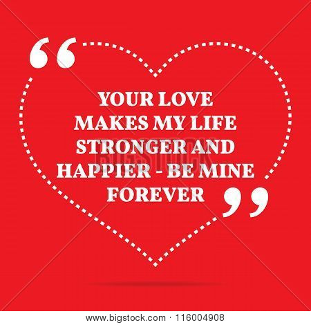 Inspirational Love Quote. Your Love Makes My Life Stronger And Happier - Be Mine Forever.