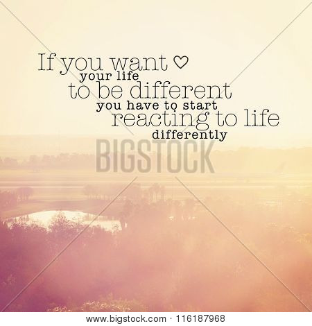 Inspirational Typographic Quote - If you want you life to be different you have to start reacting to life differently