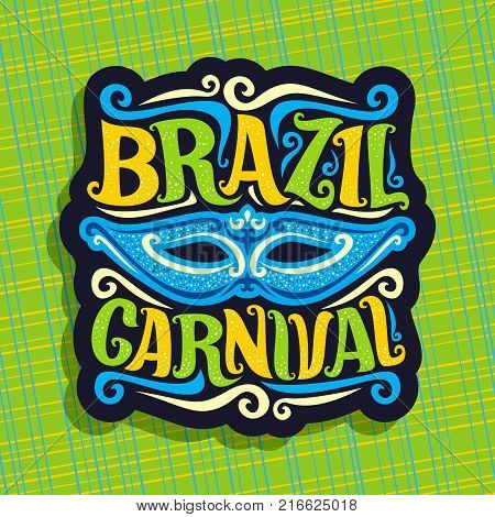 Vector logo for Brazil Carnival, poster with blue brazilian mask, colorful streamers, original font for festive text brazil carnival on green abstract background, sign for carnival in Rio de Janeiro.