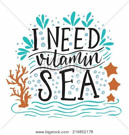 I need vitamin sea. Vector lettering card with handdrawn phrase with fishes, starfishes and shells.