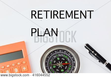 Top View Of Pen, Compass, Calculator Over White Background With Text Retirement Plan.