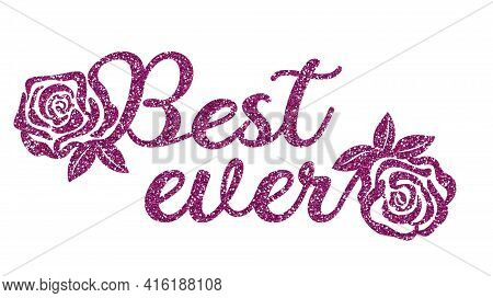 The Phrase Best Ever Embellished With Flowers And Pink Glitter. Sublimation Greeting Or Decoration.