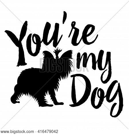 You're My Dog. Motivational Phrase With Funny Dog. Stencil Or Sublimation To Apply To Your Products