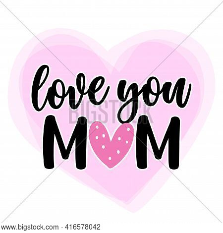 I Love You Mom - Happy Mothers Day Lettering. Handmade Calligraphy Vector Illustration. Mother's Day