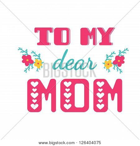 To my dear mom. Greeting cards inscription for Mother's Day.