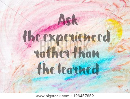 Ask the experienced rather than the learned. Inspirational quote over abstract water color textured background