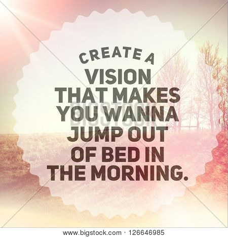 Inspirational Typographic Quote - Create a vision that makes you wanna jump out of bed in the morning.