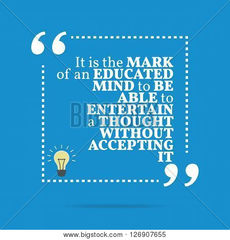 Inspirational Motivational Quote. It Is The Mark Of An Educated Mind To Be Able To Entertain A Thoug