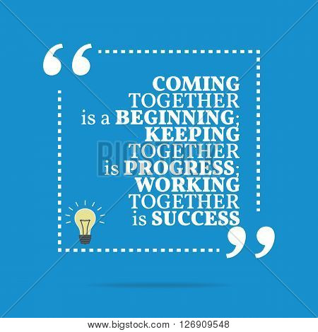 Inspirational Motivational Quote. Coming Together Is A Beginning; Keeping Together Is Progress; Work