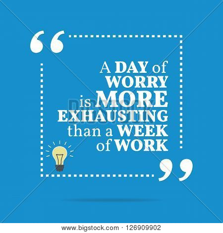 Inspirational Motivational Quote. A Day Of Worry Is More Exhausting Than A Week Of Work.