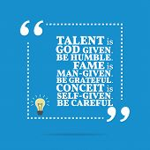 Inspirational motivational quote. Talent is God given. Be humble. Fame is man-given.Be grateful. Conceit is self-given. Be careful. Simple trendy design. poster
