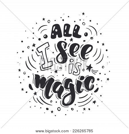 All I See Is Magic. Vector Inspirational Quote. Motivational Handdrawn Lettering In Black Color.