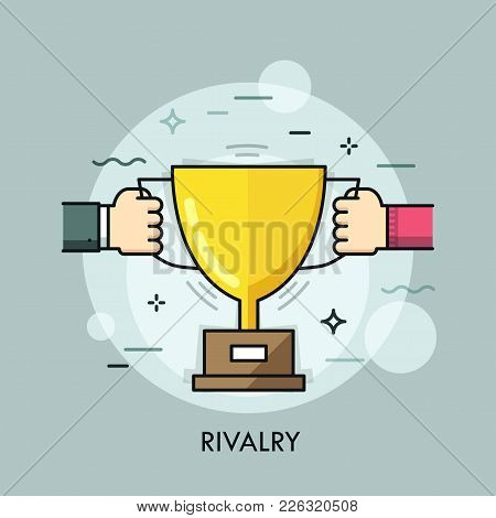 Two Hands Pulling Opposite Sides Of Golden Champion Cup. Concept Of Rivalry, Contest, Competition, S