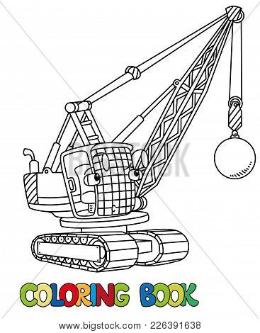 Wrecking Ball Truck Or Crane Coloring Book For Kids. Small Funny Vector Cute Car With Eyes And Mouth