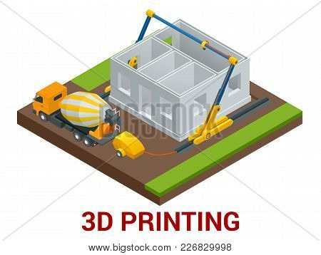 Vector Isometric 3d Printing House Concept. Concrete Mixer Truck In The Side Of Industrial 3d Printe