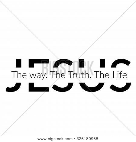 Christian Faith, Jesus - The Way, The Truth, The Life, Typography For Print Or Use As Poster, Card,