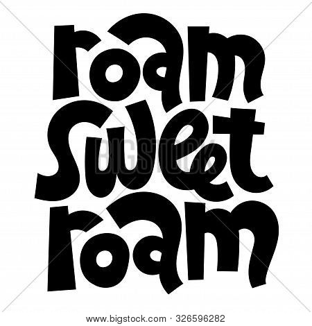 Roam, Sweet, Roam. Hand Drawn Vector Lettering Quote About Tourism Vacation, Travel In A Caravan, Va
