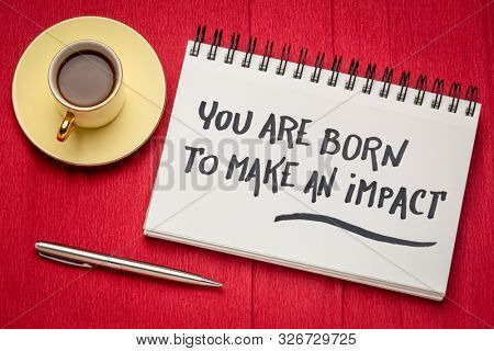 You are born to make an impact - inspirational handwriting in a sketchbook with a cup of coffee, make a difference concept