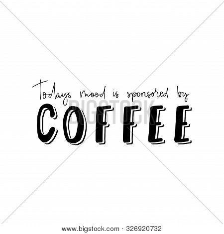 Todays Mood Is Sponsored By Coffee Banner Vector Illustration. Hand Drawn Saying Describing Optimist