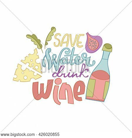 Save Water Drink Wine. Lettering Poster. Cartoon Card. Bottle Of Wine. Glass Of Red Wine. Figs, Chee