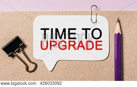 Text Time To Upgrade On A White Sticker With Office Stationery Background. Flat Lay On Business, Fin