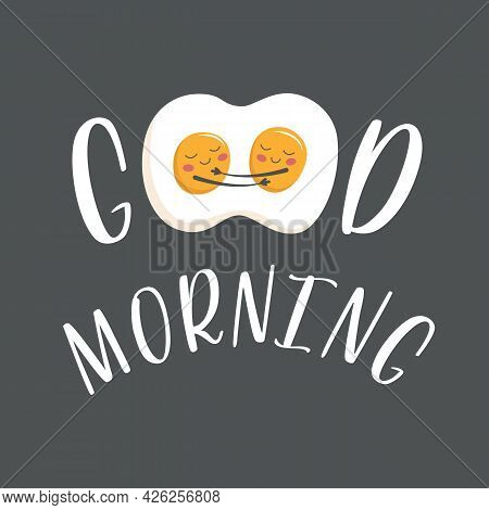 Two Cute Scrambled Eggs Hugs And Smile At Each Other. Lettering Good Morning, Print On Clothes, Dish