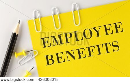 Employee Benefits Word On The Yellow Paper With Office Tools On The White Background