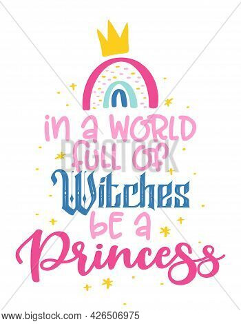 In A World Full Of Witches Be A Princess - Motivational Quotes. Hand Painted Brush Lettering With Fl