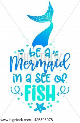 Be A Mermaid In A See Of Fish - Funny Motivation Fairy Tail Quotes. Calligraphy Summer Lettering. Go