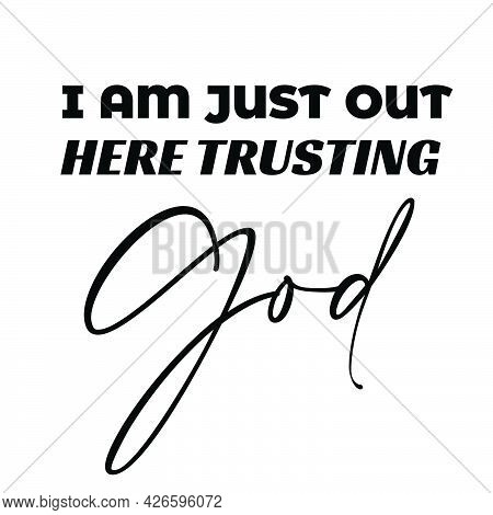 Christian T Shirt Design -  I Am Just Out Here Trusting