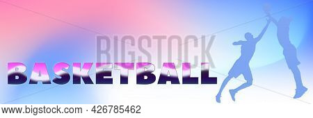 Text Basketball And Silhouettes Of Two Professional Basketball Players On Colorful Gradient Banner B