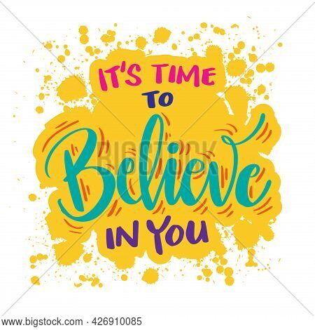 It's Time To Believe In You. Hand Drawn Motivational Quotation Lettering Background
