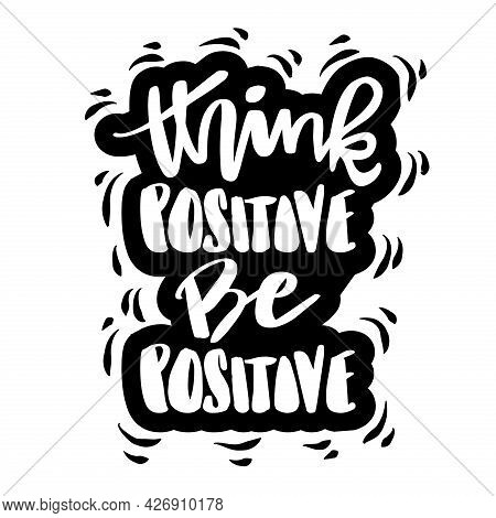 Think Positive Be Positive. Hand Lettering, Motivational Quote.