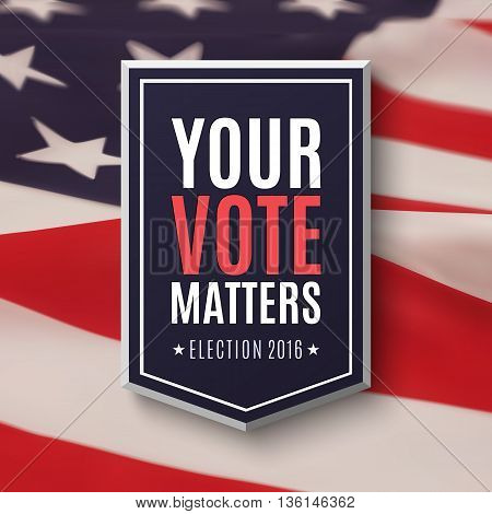 Election 2016 poster template. Your Vote Matters, badge on top of American Flag. Vector illustration.
