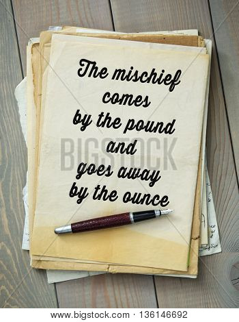 Traditional English proverb.   The mischief comes by the pound and goes away by the ounce