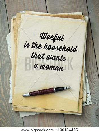 Traditional English proverb.  Woeful is the household that wants a woman