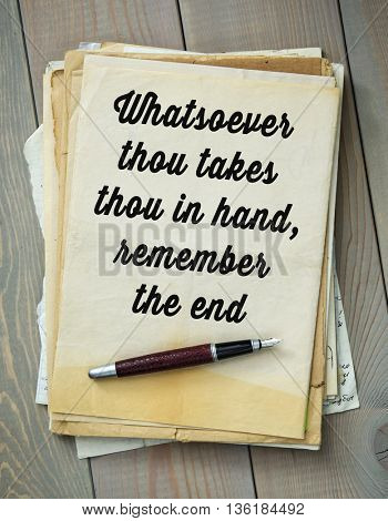 Traditional English proverb.  Whatsoever thou takes thou in hand, remember the end