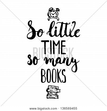 So little time so many books - hand drawn lettering phrase isolated on the white background. Fun brush ink inscription for photo overlays typography greeting card or print flyer poster design.
