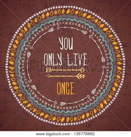Vector abstract geometric ethnic frame with typographic text -You only live ones. Poster with tribal graphic design elements. Boho style. American indian and aztec motifs. Grunge effect.