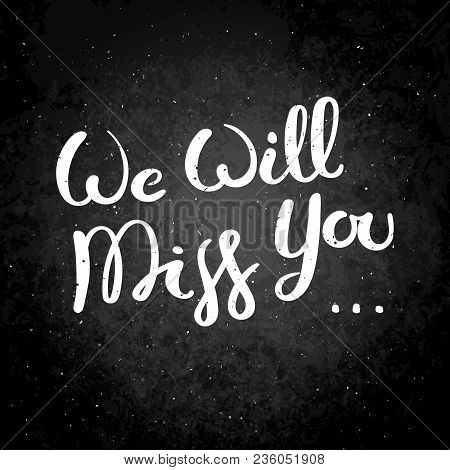 We Will Miss You. Hand Drawn Vector Lettering Phrase. Modern Motivating Calligraphy Decor For Wall,