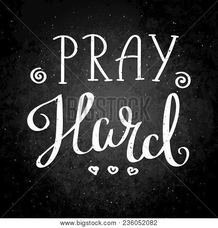 Pray Hard. Hand Drawn Vector Lettering Phrase. Modern Motivating Calligraphy Decor For Wall, Poster,