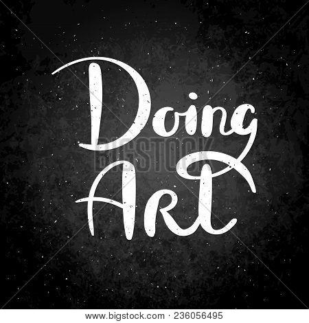 Doing Art. Hand Drawn Vector Lettering Phrase. Modern Motivating Calligraphy Decor For Wall, Poster,