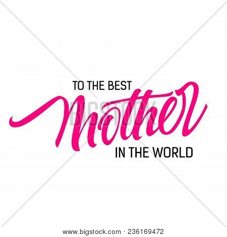 To Best Mother In World Lettering. Creative Inscription With Pink Meaningful Word. Handwritten Text,
