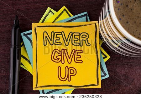 Writing Note Showing  Never Give Up. Business Photo Showcasing Be Persistent Motivate Yourself Succe