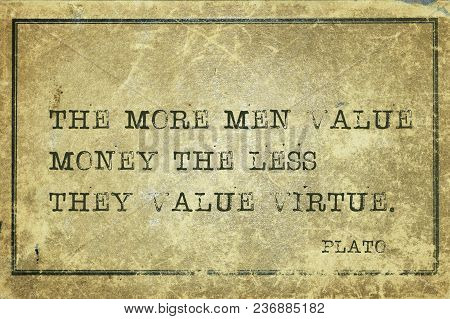The More Men Value Money The Less They Value Virtue - Ancient Greek Philosopher Plato Quote Printed