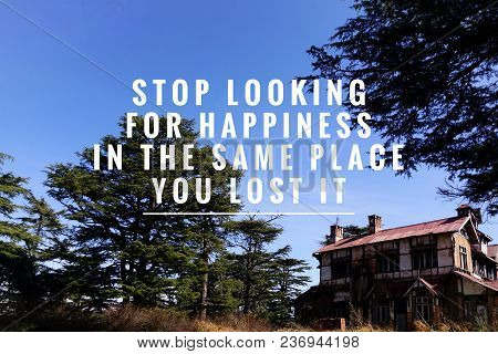 Motivational And Inspirational Quote - Stop Looking For Happiness In The Same Place You Lost It. Wit