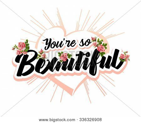 You Re So Beautiful - Modern Hand Drawn Lettering With Heart And Roses. Hand-painted Inscription For