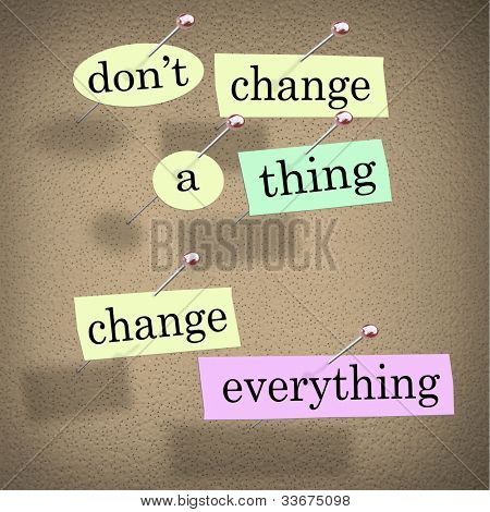 An advice or quote on paper notes pinned to a cork noteboard - Don't Change a Thing, Change Everything - encouraging you to adapt to a changing world to achieve your goals and success
