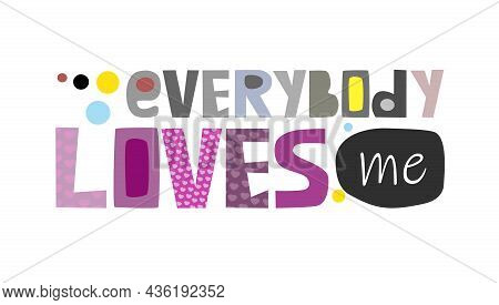 Everybody Loves Me Perfect Design For Greeting Cards, Posters, T-shirts, Self Help , Print Invitatio